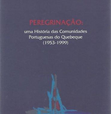 Peregrinação: Uma história das Comunidades Portuguesas do Quebeque (1953-1999)