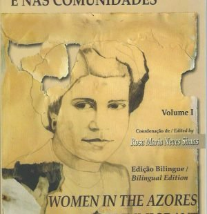 A Mulher nos Acores e nas Comunidades/Women in the Azores and the Immigrant Communities: Volume I